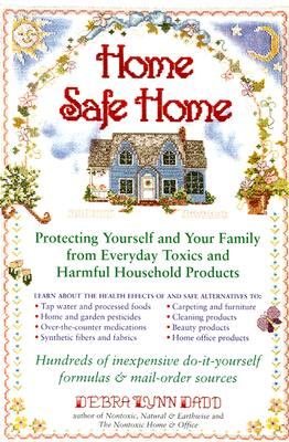 "Home Safe Home : Protecting Yourself and Your Family from Everyday Toxics and Harmful Household Products in the Home, ""DADD-REDALIA, DEBRA, LYNN, DEBRA DADD"""