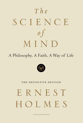 The Science of Mind: A Philosophy, A Faith, A Way of Life, Ernest Holmes