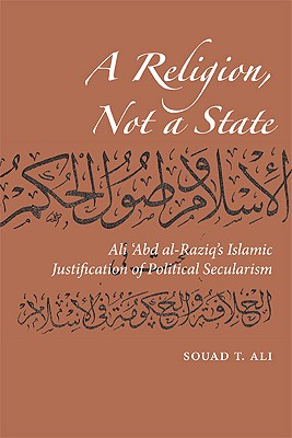 Image for A Religion, Not a State: Ali 'Abd al-Raziq's Islamic justification of Political Secularism (Utah Series in Turkish and Islamic Stud)