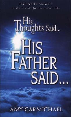 His Thoughts Said. . .His Father Said: Real-World Answers to the Hard Questions of Life, Amy Carmichael