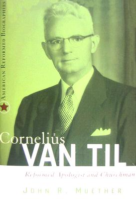 Image for Cornelius Van Til: Reformed Apologist and Churchman (American Reformed Biographies) From the Library of Morton H. Smith