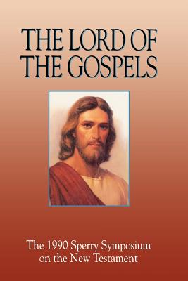 The Lord of the Gospels: The 1990 Sperry Symposium on the New Testament, BRUCE A. VAN ORDEN, EDITOR, BRENT L. TOP, EDITOR