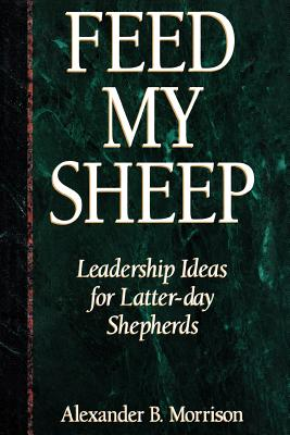 Image for Feed My Sheep: Leadership Ideas for Latter-Day Shepherds