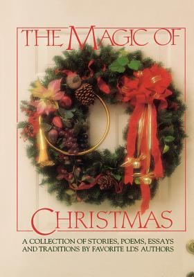 Image for The Magic of Christmas: A Collection of Stories, Poems, Essays and Traditions by Favorite Lds Authors.