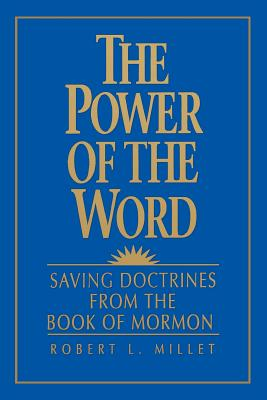 The Power of the Word: Saving Doctrines from the Book of Mormon, ROBERT L. MILLET