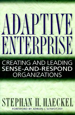 Adaptive Enterprise: Creating and Leading Sense-And-Respond Organizations, Haeckel, Stephan H.