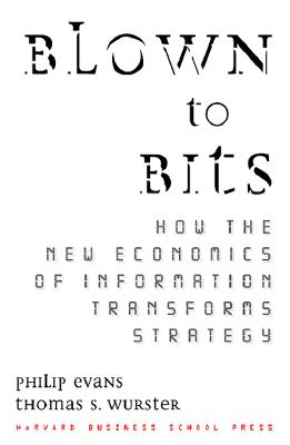 Blown to Bits: How the New Economics of Information Transforms Strategy, Evans, Philip; Wurster, Thomas S.