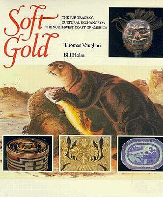 Image for Soft Gold : The Fur Trade and Cultural Exchange on the Northwest Coast of America (North Pacific Studies, Vol. 14)