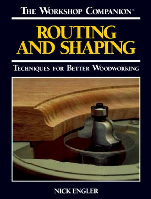Routing and Shaping: Techniques for Better Woodworking (The Workshop Companion), Engler, Nick