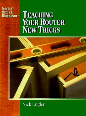 Image for Teaching Your Router New Tricks (Engler, Nick. Secrets of Successful Woodworking.)