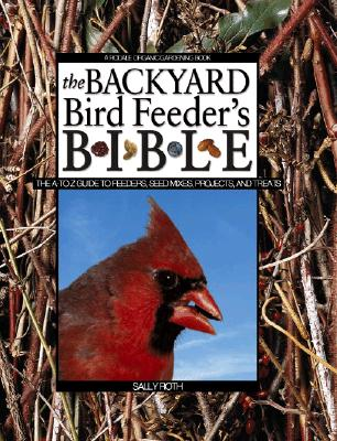 Image for Backyard Bird Feeders Bible : The A-To-Z Guide to Feeders, Seed Mixes, Projects, and Treats
