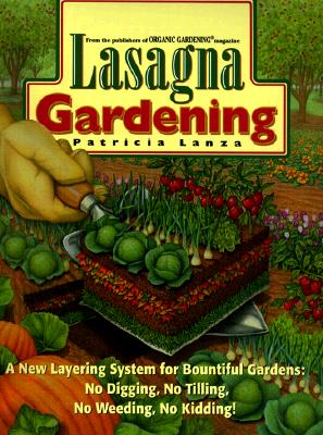 Lasagna Gardening : A New Layering System for Bountiful Gardens : No Digging, No Tilling, No Weeding, No Kidding!, PATRICIA LANZA