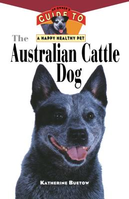 The Australian Cattle Dog: An Owner's Guide to a Happy Healthy Pet (Your Happy Healthy P), Buetow, Katherine