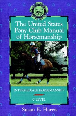 The United States Pony Club Manual of Horsemanship: Intermediate Horsemanship - C Level (Book 2), Harris, Susan  E.