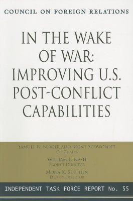 Image for In the Wake of War: Improving U.S. Post-Conflict Capabilities: Report of an Independent Task Force (Independent Task Force Report)