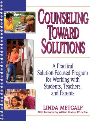 Image for Counseling Toward Solutions: A Practical Solution-Focused Program for Working with Students, Teachers, and Parents