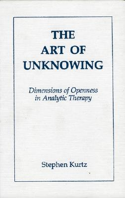 The Art of Unknowing : Dimensions of Openness in Analytic Therapy, Kurtz, Stephen