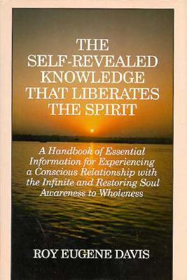 Image for The Self-Revealed Knowledge That Liberates the Spirit: A Handbook of Essential Information for Experiencing a Conscious Relationship With the Infinite and Restoring Soul Awareness to Wholeness