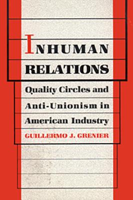 Inhuman Relations: Quality Circles and Anti-Unionism in American Industry (Labor And Social Change), Grenier, Guillermo