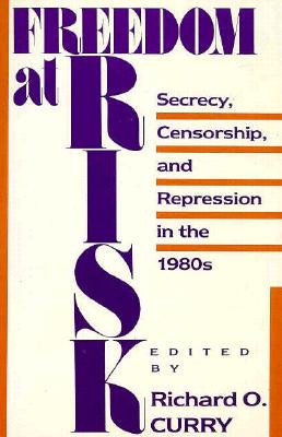Freedom at Risk : Secrecy, Censorship, and Repression in the 1980s, Curry, Richard O. (editor)