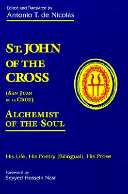 St. John of the Cross (San Juan De LA Cruz): Alchemist of the Soul His Life, His Poetry (Bilngual), His Prose, John of the Cross, Saint;De Nicolas, Antonio T.