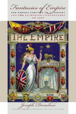 Image for Fantasies of Empire: The Empire Theatre of Varieties and the Licensing Controversy of 1894 (Studies Theatre Hist & Culture)