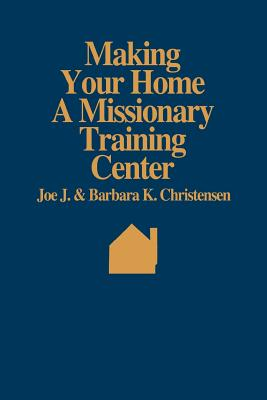 Making your home a missionary training center, JOE J CHRISTENSEN