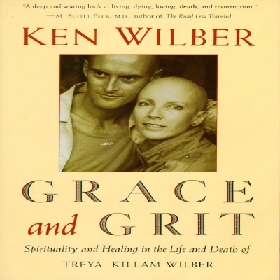 Grace and Grit: Spirituality and Healing in the Life and Death of Treya Killam Wilber, Ken Wilber