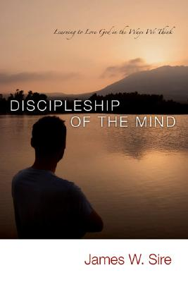 Discipleship of the Mind: Learning to Love God in the Ways We Think, James W. Sire