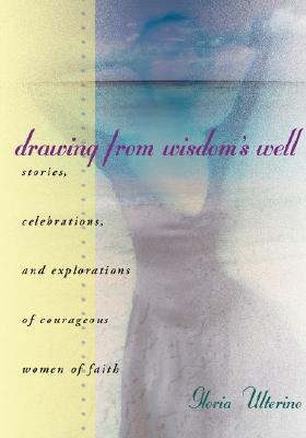 Drawing from Wisdom's Well: Stories, Celebrations, and Explorations of Courageous Women of Faith, Ulterino, Gloria