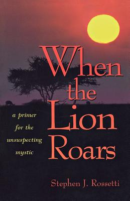 When the Lion Roars: A Primer for the Unsuspecting Mystic, Rossetti, Stephen J.