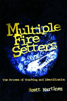 Multiple Fire Setters: The Process of Tracking and Identification, Brett Martinez
