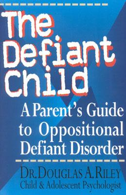 The Defiant Child: A Parent's Guide to Oppositional Defiant Disorder, Douglas Riley