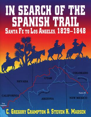 In Search of the Spanish Trail: Santa Fe to Los Angeles, 1829-1848, C. GREGORY CRAMPTON, STEVEN K. MADSEN