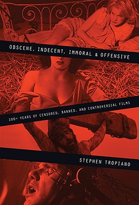 Obscene, Indecent, Immoral & Offensive: 100+ Years of Censored, Banned, and Controversial Films, Tropiano, Stephen