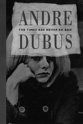 The Times Are Never So Bad: A Novella and Eight Short Stories, Andre Dubus