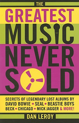 The Greatest Music Never Sold: Secrets of Legendary Lost Albums by David Bowie, Seal, Beastie Boys, Chicago, Mick Jagger, and More!, LeRoy, Dan