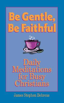 Image for Be Gentle, Be Faithful: Daily Meditations for Busy Christians