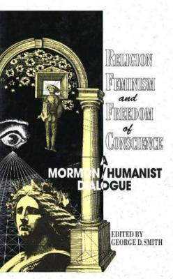Religion, Feminism, and Freedom of Conscience: A Mormon/Humanist Dialogue