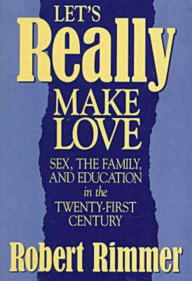 Let's Really Make Love : Sex, the Family, and Education in the Twenty-First Century, Rimmer, Robert
