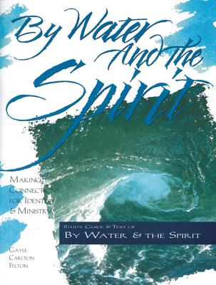 By Water and the Spirit: Making Connections for Identity and Ministry (The Christian Initiation Series), Gayle Carlton Felton