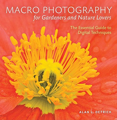 MACRO PHOTOGRAPHY FOR GARDENERS AND NATURE LOVERS: THE ESSENTIAL GUIDE TO DIGITAL TECHNIQUES, DETRICK, ALAN L.