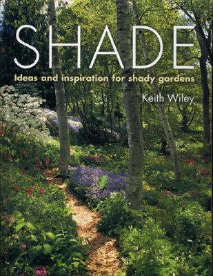 SHADE: IDEAS AND INSPIRATIONS FOR SHADY GARDENS, WILEY, KEITH