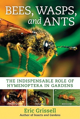 Bees, Wasps, and Ants: The Indispensable Role of Hymenoptera in Gardens, Eric Grissell