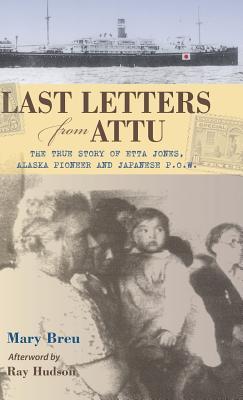 Last Letters from Attu: The True Story of Etta Jones, Alaska Pioneer and Japanese POW, Breu, Mary