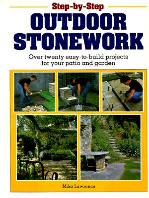 Step-by-Step Outdoor Stonework: Over Twenty Easy-to-Build Projects for Your Patio and Garden, Lawrence, Mike
