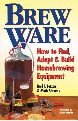 Brew Ware: How to Find, Adapt & Build Homebrewing Equipment, Karl F. Lutzen, Mark Stevens