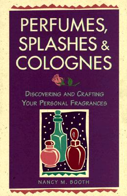Perfumes, Splashes & Colognes: Discovering and Crafting Your Personal Fragrances, Booth, Nancy M.