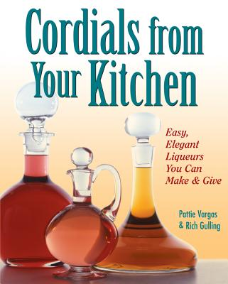 Cordials from Your Kitchen: Easy, Elegant Liqueurs You Can Make & Give, Gulling, Rich; Vargas, Pattie