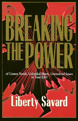 Breaking the Power: Of Unmet Needs, Unhealed Hurts, Unresolved Issues in Your Life, Savard, Liberty
